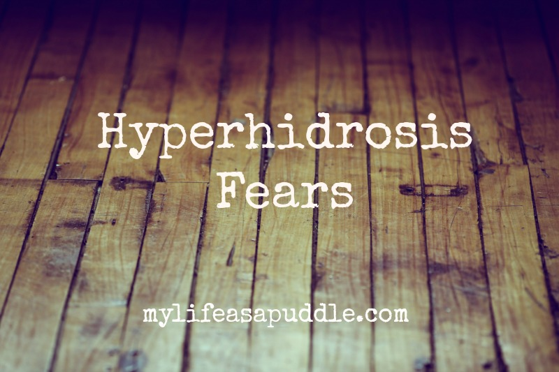 hyperhidrosis fears my life as a puddle